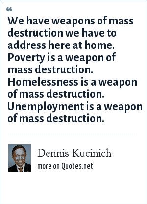 Dennis Kucinich: We have weapons of mass destruction we have to address here at home. Poverty is a weapon of mass destruction. Homelessness is a weapon of mass destruction. Unemployment is a weapon of mass destruction.