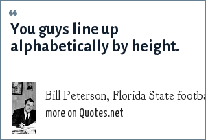 Bill Peterson, Florida State football coach: You guys line up alphabetically by height.