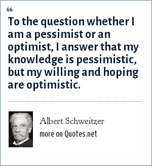 Albert Schweitzer: To the question whether I am a pessimist or an optimist, I answer that my knowledge is pessimistic, but my willing and hoping are optimistic.