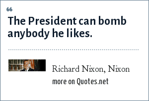 Richard Nixon, Nixon: The President can bomb anybody he likes.