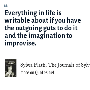 Sylvia Plath, The Journals of Sylvia Plath: Everything in life is writable about if you have the outgoing guts to do it and the imagination to improvise.