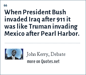 John Kerry, Debate: When President Bush invaded Iraq after 9<br>11 it was like Truman invading Mexico after Pearl Harbor.