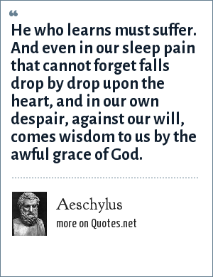 Aeschylus: He who learns must suffer. And even in our sleep pain that cannot forget falls drop by drop upon the heart, and in our own despair, against our will, comes wisdom to us by the awful grace of God.