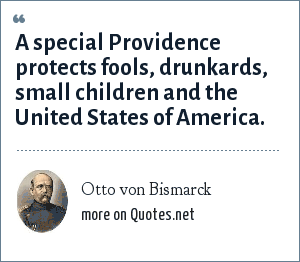 Otto von Bismarck: A special Providence protects fools, drunkards, small children and the United States of America.