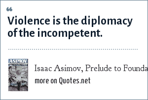 Isaac Asimov, Prelude to Foundation, said by Hari Seldon: Violence is the diplomacy of the incompetent.