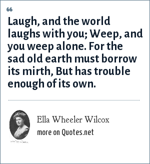 Ella Wheeler Wilcox: Laugh, and the world laughs with you;<br> Weep, and you weep alone.<br> For the sad old earth must borrow its mirth,<br> But has trouble enough of its own.