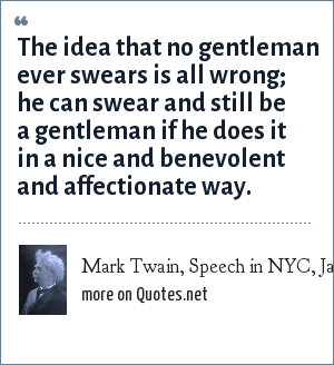 Mark Twain, Speech in NYC, Jan. 22, 1906: The idea that no gentleman ever swears is all wrong; he can swear and still be a gentleman if he does it in a nice and benevolent and affectionate way.