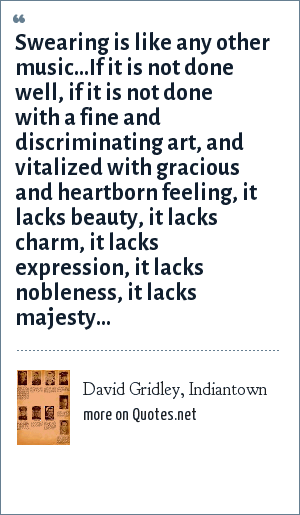 David Gridley, Indiantown: Swearing is like any other music...If it is not done well, if it is not done with a fine and discriminating art, and vitalized with gracious and heartborn feeling, it lacks beauty, it lacks charm, it lacks expression, it lacks nobleness, it lacks majesty...