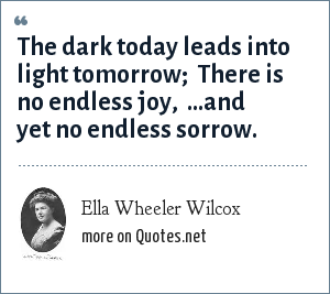 Ella Wheeler Wilcox: The dark today leads into light tomorrow; <br> There is no endless joy, <br> ...and yet no endless sorrow.