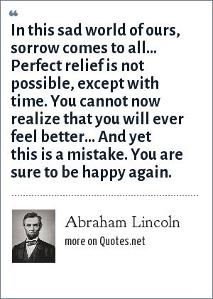 Abraham Lincoln: In this sad world of ours, sorrow comes to all... Perfect relief is not possible, except with time. You cannot now realize that you will ever feel better... And yet this is a mistake. You are sure to be happy again.