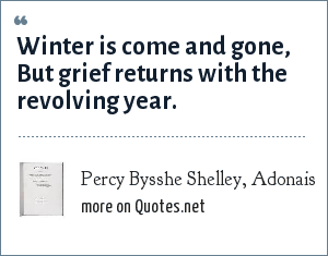 Percy Bysshe Shelley, Adonais: Winter is come and gone, But grief returns with the revolving year.