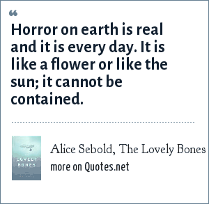 Alice Sebold, The Lovely Bones: Horror on earth is real and it is every day. It is like a flower or like the sun; it cannot be contained.