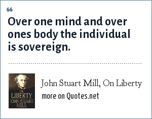 John Stuart Mill, On Liberty: Over one mind and over ones body the individual is sovereign.