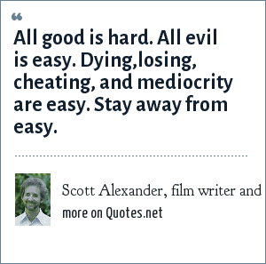 Scott Alexander, film writer and director: All good is hard. All evil is easy. Dying,losing, cheating, and mediocrity are easy. Stay away from easy.