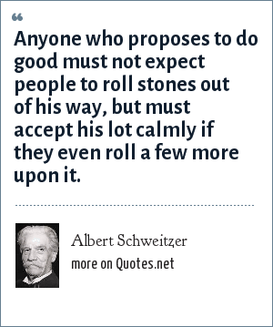 Albert Schweitzer: Anyone who proposes to do good must not expect people to roll stones out of his way, but must accept his lot calmly if they even roll a few more upon it.
