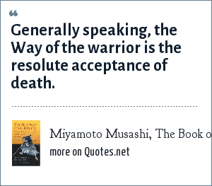Miyamoto Musashi, The Book of Five Rings: Generally speaking, the Way of the warrior is the resolute acceptance of death.