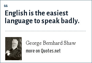 George Bernhard Shaw: English is the easiest language to speak badly.