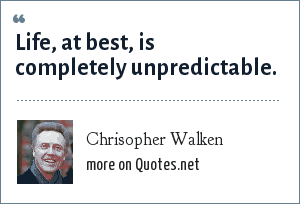 Chrisopher Walken: Life, at best, is completely unpredictable.