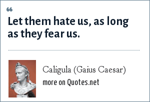 Caligula (Gaius Caesar): Let them hate us, as long as they fear us.