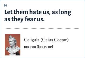 Caligula (Gaius Caesar): Let them hate us, as long as they fear us.