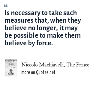 Niccolo Machiavelli, The Prince: Is necessary to take such measures that, when they believe no longer, it may be possible to make them believe by force.