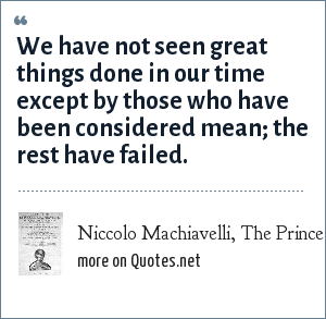 Niccolo Machiavelli, The Prince: We have not seen great things done in our time except by those who have been considered mean; the rest have failed.