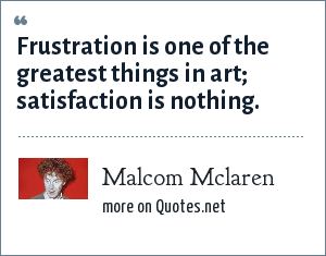 Malcom Mclaren: Frustration is one of the greatest things in art; satisfaction is nothing.