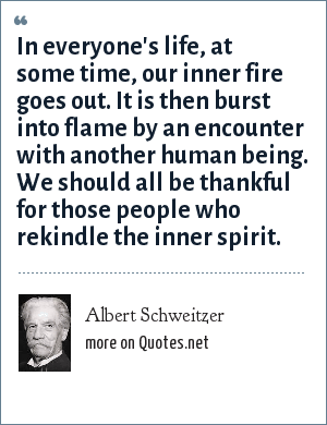 Albert Schweitzer: In everyone's life, at some time, our inner fire goes out. It is then burst into flame by an encounter with another human being. We should all be thankful for those people who rekindle the inner spirit.
