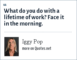 Iggy Pop: What do you do with a lifetime of work? Face it in the morning.