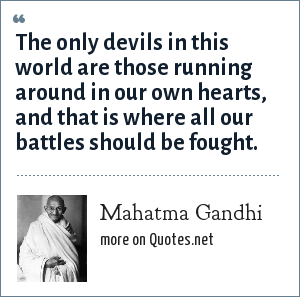 Mahatma Gandhi: The only devils in this world are those running around in our own hearts, and that is where all our battles should be fought.