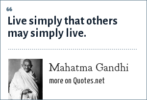 Mahatma Gandhi: Live simply that others may simply live.