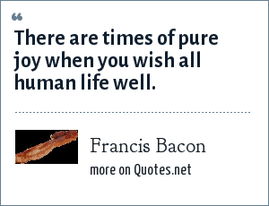 Francis Bacon: There are times of pure joy when you wish all human life well.