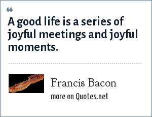 Francis Bacon: A good life is a series of joyful meetings and joyful moments.