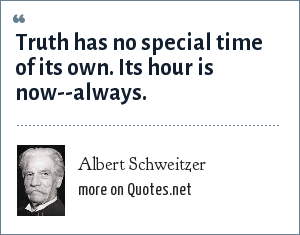Albert Schweitzer: Truth has no special time of its own. Its hour is now--always.