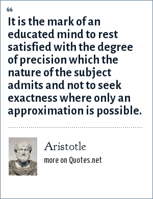 Aristotle: It is the mark of an educated mind to rest satisfied with the degree of precision which the nature of the subject admits and not to seek exactness where only an approximation is possible.
