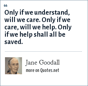 Jane Goodall: Only if we understand, will we care. Only if we care, will we help. Only if we help shall all be saved.