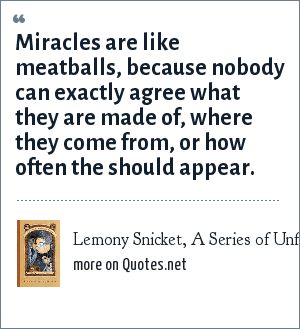 Lemony Snicket, A Series of Unfortunate Events: The Hostile Hospital: Miracles are like meatballs, because nobody can exactly agree what they are made of, where they come from, or how often the should appear.