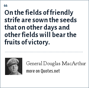 General Douglas MacArthur: On the fields of friendly strife are sown the seeds that on other days and other fields will bear the fruits of victory.