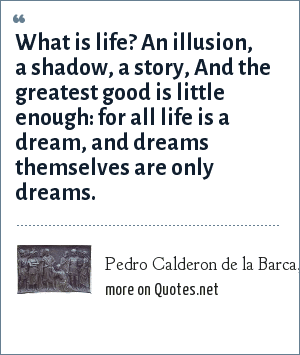 Pedro Calderon de la Barca, Life is a Dream: What is life? An illusion, a shadow, a story, And the greatest good is little enough: for all life is a dream, and dreams themselves are only dreams.