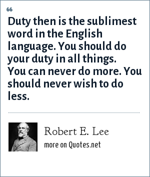Robert E. Lee: Duty then is the sublimest word in the English language. You should do your duty in all things. You can never do more. You should never wish to do less.