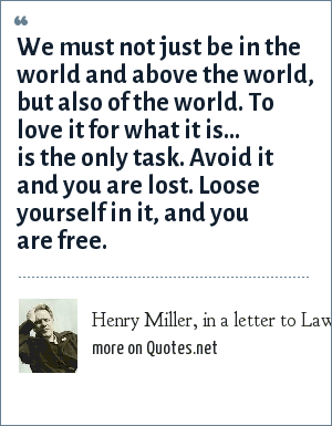 Henry Miller, in a letter to Lawrence Durrell: We must not just be in the world and above the world, but also of the world. To love it for what it is... is the only task. Avoid it and you are lost. Loose yourself in it, and you are free.