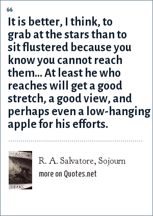 R. A. Salvatore, Sojourn: It is better, I think, to grab at the stars than to sit flustered because you know you cannot reach them... At least he who reaches will get a good stretch, a good view, and perhaps even a low-hanging apple for his efforts.