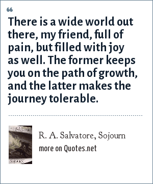 R. A. Salvatore, Sojourn: There is a wide world out there, my friend, full of pain, but filled with joy as well. The former keeps you on the path of growth, and the latter makes the journey tolerable.