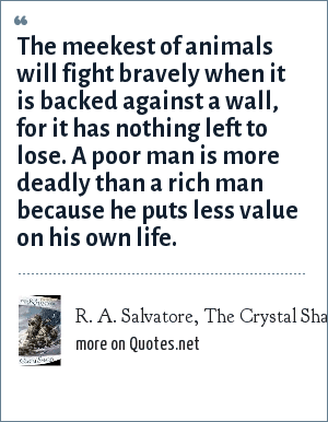R. A. Salvatore, The Crystal Shard: The meekest of animals will fight bravely when it is backed against a wall, for it has nothing left to lose. A poor man is more deadly than a rich man because he puts less value on his own life.