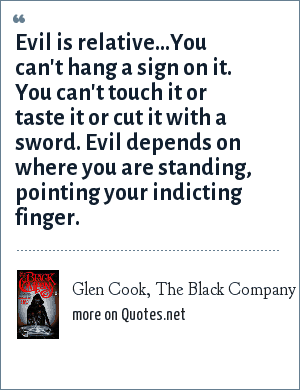 Glen Cook, The Black Company: Evil is relative…You can't hang a sign on it. You can't touch it or taste it or cut it with a sword. Evil depends on where you are standing, pointing your indicting finger.