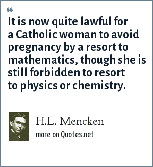 H.L. Mencken: It is now quite lawful for a Catholic woman to avoid pregnancy by a resort to mathematics, though she is still forbidden to resort to physics or chemistry.