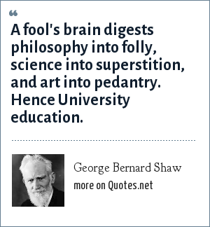 George Bernard Shaw: A fool's brain digests philosophy into folly, science into superstition, and art into pedantry. Hence University education.