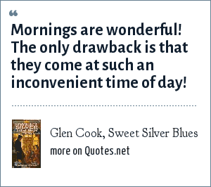 Glen Cook, Sweet Silver Blues: Mornings are wonderful! The only drawback is that they come at such an inconvenient time of day!