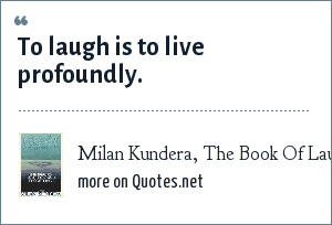 Milan Kundera, The Book Of Laughter and Forgetting: To laugh is to live profoundly.
