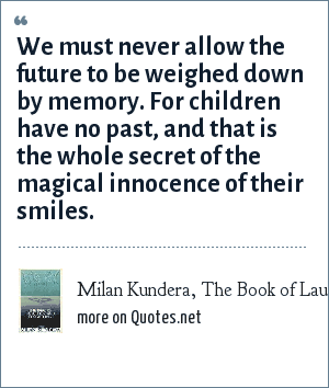 Milan Kundera, The Book of Laughter and Forgetting: We must never allow the future to be weighed down by memory. For children have no past, and that is the whole secret of the magical innocence of their smiles.